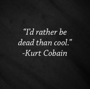 Kurt Cobain Quotes I Rather be
