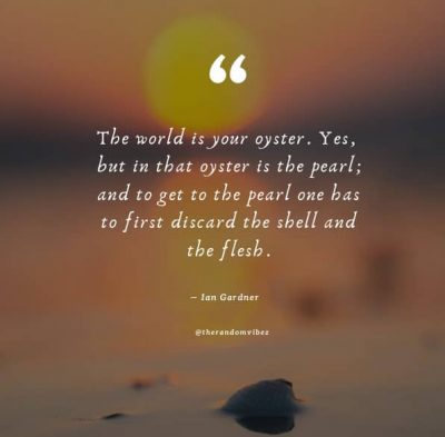 The World Is Your Oyster Quotes Images
